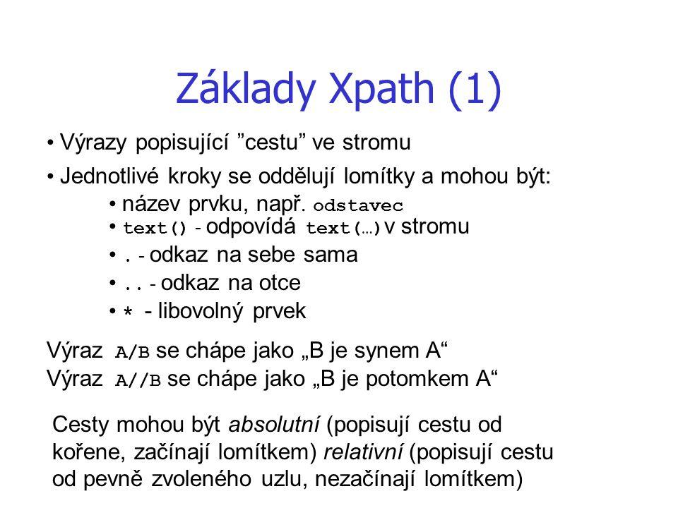 """Základy Xpath (1) Výrazy popisující """"cestu"""" ve stromu Jednotlivé kroky se oddělují lomítky a mohou být: název prvku, např. odstavec text() - odpovídá"""