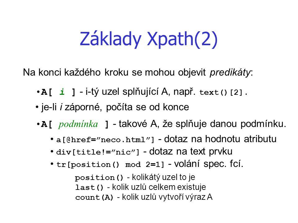 Základy Xpath(2) Na konci každého kroku se mohou objevit predikáty: A[ i ] - i-tý uzel splňující A, např. text()[2]. A[ podmínka ] - takové A, že splň