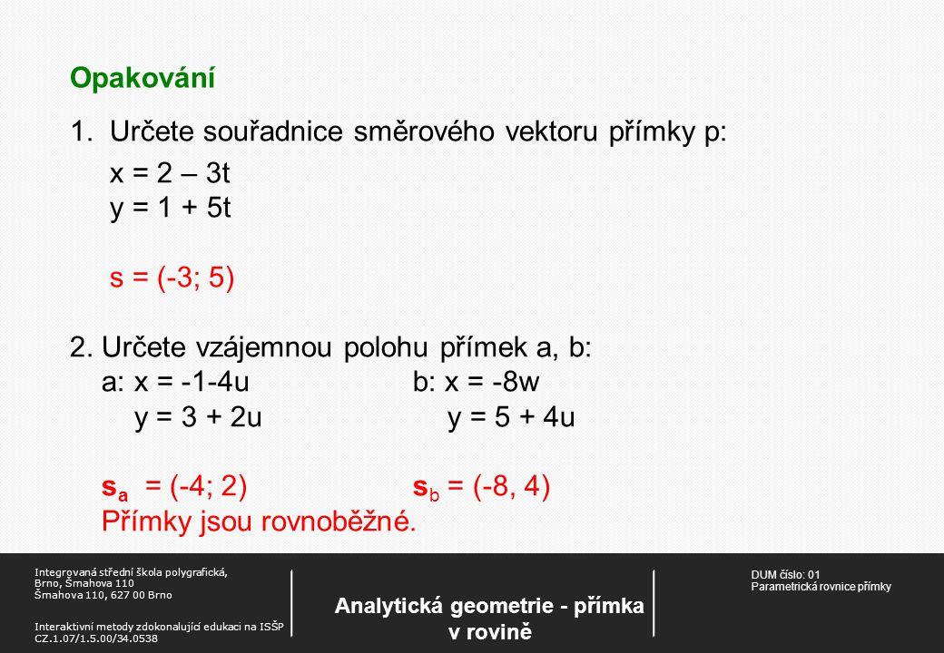 DUM číslo: 01 Parametrická rovnice přímky Analytická geometrie - přímka v rovině Integrovaná střední škola polygrafická, Brno, Šmahova 110 Šmahova 110, 627 00 Brno Interaktivní metody zdokonalující edukaci na ISŠP CZ.1.07/1.5.00/34.0538 1.Určete souřadnice směrového vektoru přímky p: x = 2 – 3t y = 1 + 5t s = (-3; 5) 2.