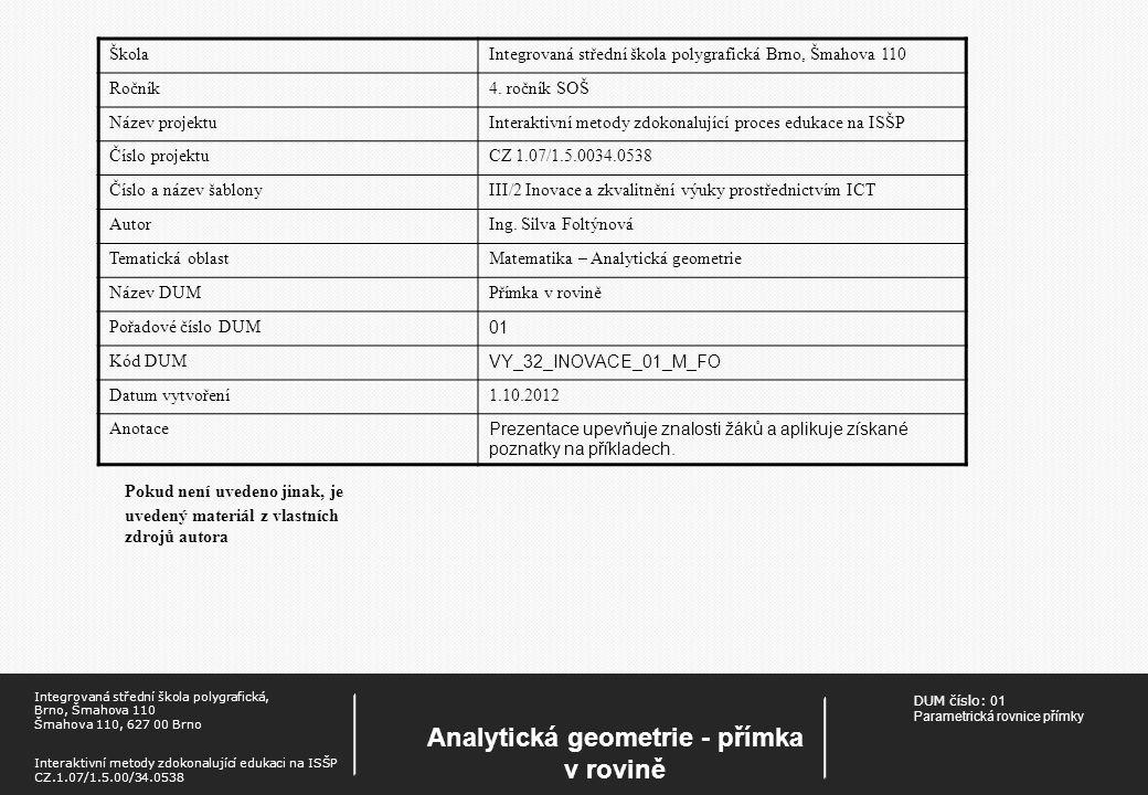 DUM číslo: 01 Parametrická rovnice přímky Analytická geometrie - přímka v rovině Integrovaná střední škola polygrafická, Brno, Šmahova 110 Šmahova 110, 627 00 Brno Interaktivní metody zdokonalující edukaci na ISŠP CZ.1.07/1.5.00/34.0538 Pokud není uvedeno jinak, je uvedený materiál z vlastních zdrojů autora ŠkolaIntegrovaná střední škola polygrafická Brno, Šmahova 110 Ročník4.