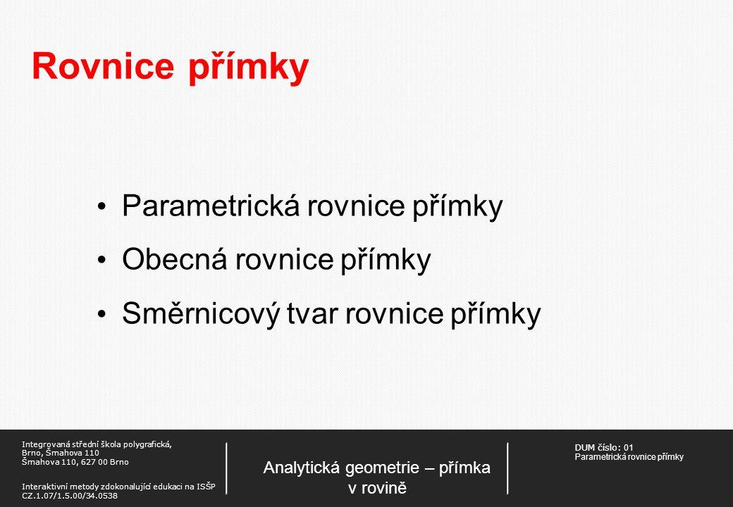 DUM číslo: 01 Parametrická rovnice přímky Analytická geometrie – přímka v rovině Integrovaná střední škola polygrafická, Brno, Šmahova 110 Šmahova 110, 627 00 Brno Interaktivní metody zdokonalující edukaci na ISŠP CZ.1.07/1.5.00/34.0538 Rovnice přímky Parametrická rovnice přímky Obecná rovnice přímky Směrnicový tvar rovnice přímky