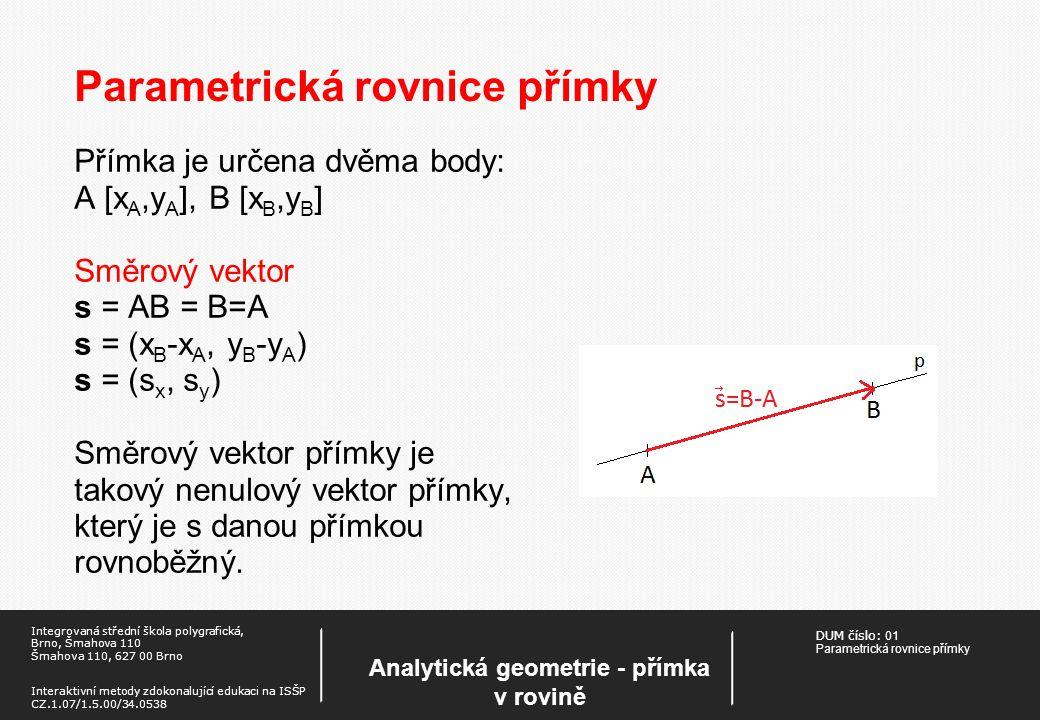 DUM číslo: 01 Parametrická rovnice přímky Analytická geometrie - přímka v rovině Integrovaná střední škola polygrafická, Brno, Šmahova 110 Šmahova 110, 627 00 Brno Interaktivní metody zdokonalující edukaci na ISŠP CZ.1.07/1.5.00/34.0538 Parametrická rovnice přímky Přímka je určena dvěma body: A [x A,y A ], B [x B,y B ] Směrový vektor s = AB = B=A s = (x B -x A, y B -y A ) s = (s x, s y ) Směrový vektor přímky je takový nenulový vektor přímky, který je s danou přímkou rovnoběžný.