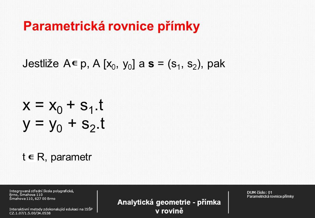 DUM číslo: 01 Parametrická rovnice přímky Analytická geometrie - přímka v rovině Integrovaná střední škola polygrafická, Brno, Šmahova 110 Šmahova 110, 627 00 Brno Interaktivní metody zdokonalující edukaci na ISŠP CZ.1.07/1.5.00/34.0538 Parametrická rovnice přímky Jestliže A p, A [x 0, y 0 ] a s = (s 1, s 2 ), pak x = x 0 + s 1.t y = y 0 + s 2.t t R, parametr