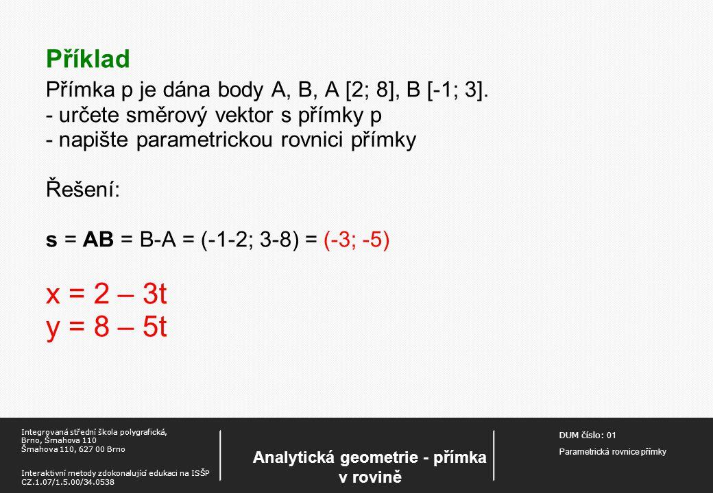 DUM číslo: 01 Parametrická rovnice přímky Analytická geometrie - přímka v rovině Integrovaná střední škola polygrafická, Brno, Šmahova 110 Šmahova 110, 627 00 Brno Interaktivní metody zdokonalující edukaci na ISŠP CZ.1.07/1.5.00/34.0538 Příklad Přímka p je dána body A, B, A [2; 8], B [-1; 3].