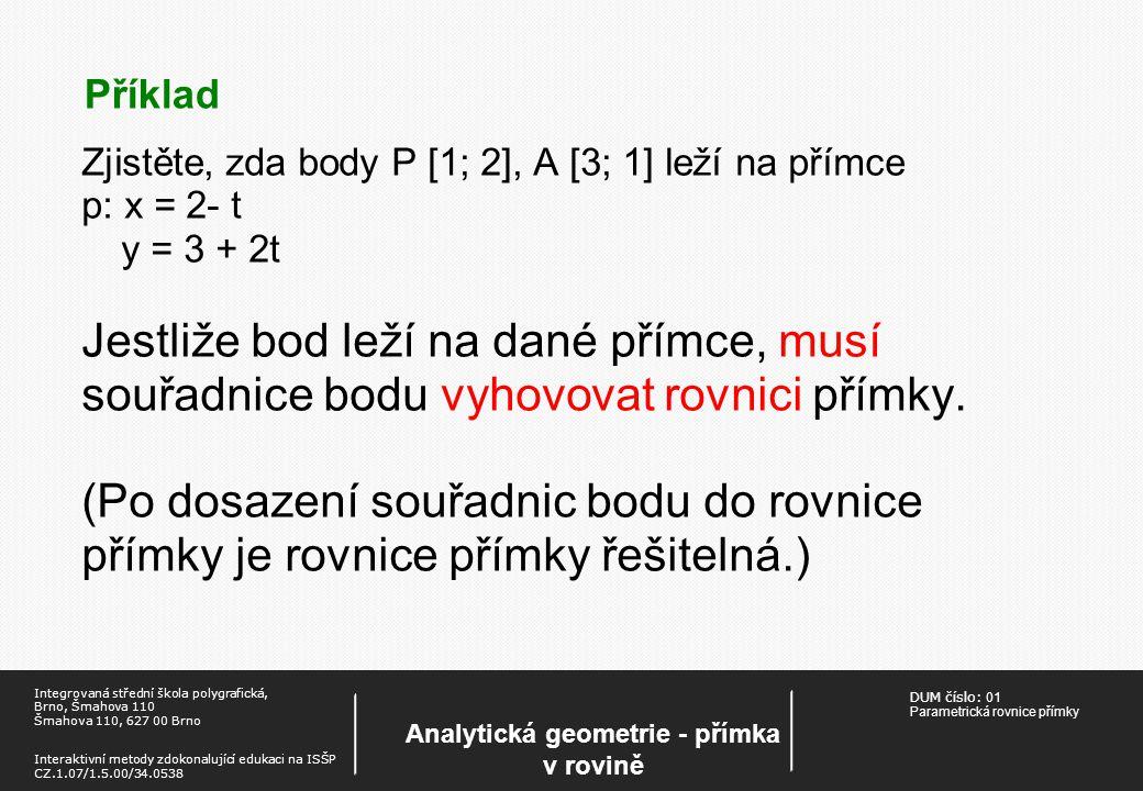 DUM číslo: 01 Parametrická rovnice přímky Analytická geometrie - přímka v rovině Integrovaná střední škola polygrafická, Brno, Šmahova 110 Šmahova 110, 627 00 Brno Interaktivní metody zdokonalující edukaci na ISŠP CZ.1.07/1.5.00/34.0538 Příklad Zjistěte, zda body P [1; 2], A [3; 1] leží na přímce p: x = 2- t y = 3 + 2t Jestliže bod leží na dané přímce, musí souřadnice bodu vyhovovat rovnici přímky.