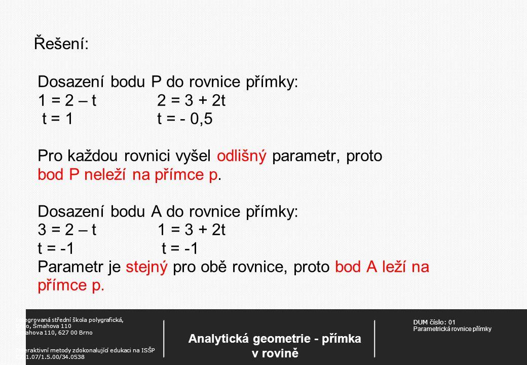 DUM číslo: 01 Parametrická rovnice přímky Analytická geometrie - přímka v rovině Integrovaná střední škola polygrafická, Brno, Šmahova 110 Šmahova 110, 627 00 Brno Interaktivní metody zdokonalující edukaci na ISŠP CZ.1.07/1.5.00/34.0538 Řešení: Dosazení bodu P do rovnice přímky: 1 = 2 – t2 = 3 + 2t t = 1t = - 0,5 Pro každou rovnici vyšel odlišný parametr, proto bod P neleží na přímce p.
