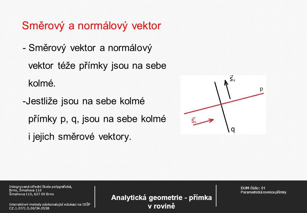 DUM číslo: 01 Parametrická rovnice přímky Analytická geometrie - přímka v rovině Integrovaná střední škola polygrafická, Brno, Šmahova 110 Šmahova 110, 627 00 Brno Interaktivní metody zdokonalující edukaci na ISŠP CZ.1.07/1.5.00/34.0538 Směrový a normálový vektor - Směrový vektor a normálový vektor téže přímky jsou na sebe kolmé.
