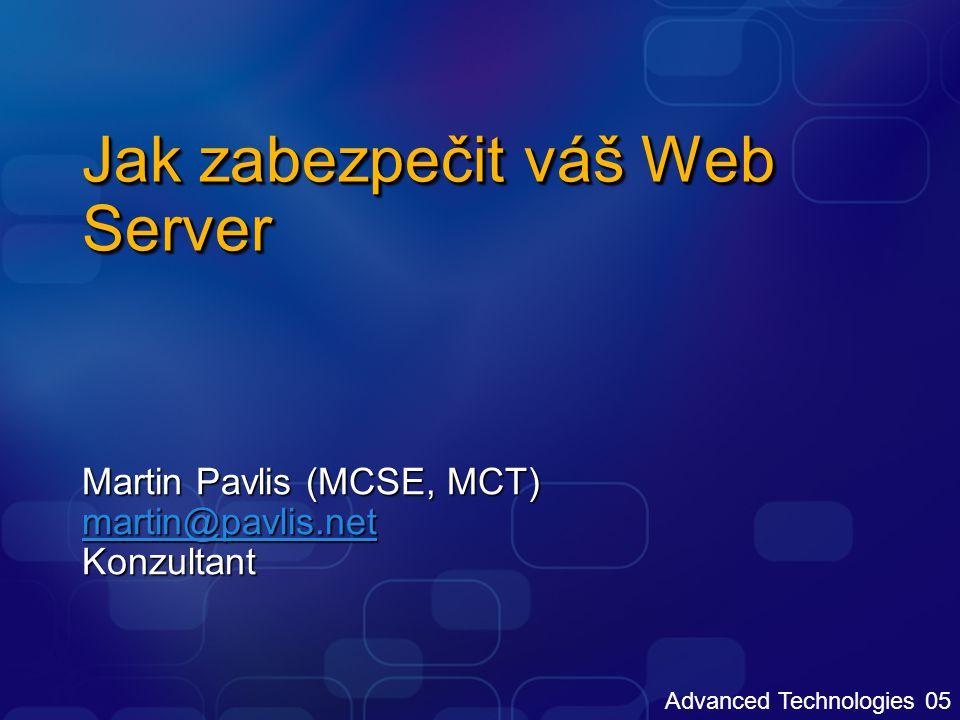 Advanced Technologies 05 Jak zabezpečit váš Web Server Martin Pavlis (MCSE, MCT) martin@pavlis.net Konzultant