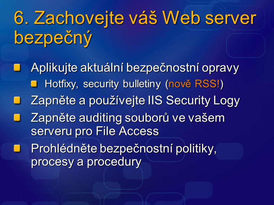 6. Zachovejte váš Web server bezpečný Aplikujte aktuální bezpečnostní opravy Hotfixy, security bulletiny (nově RSS!) Zapněte a používejte IIS Security