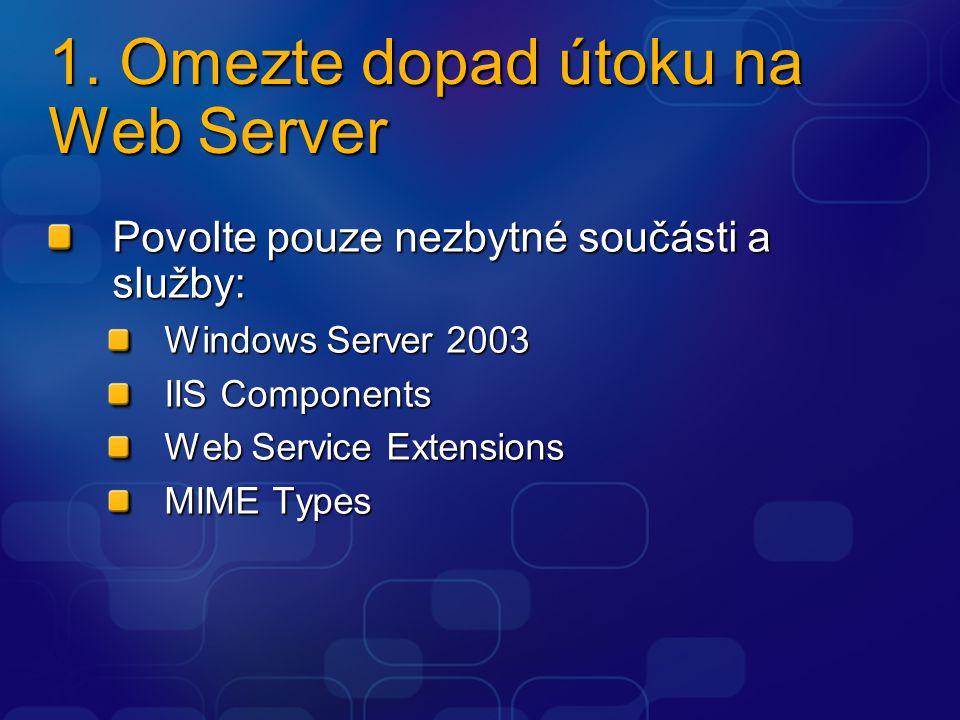 1. Omezte dopad útoku na Web Server Povolte pouze nezbytné součásti a služby: Windows Server 2003 IIS Components Web Service Extensions MIME Types