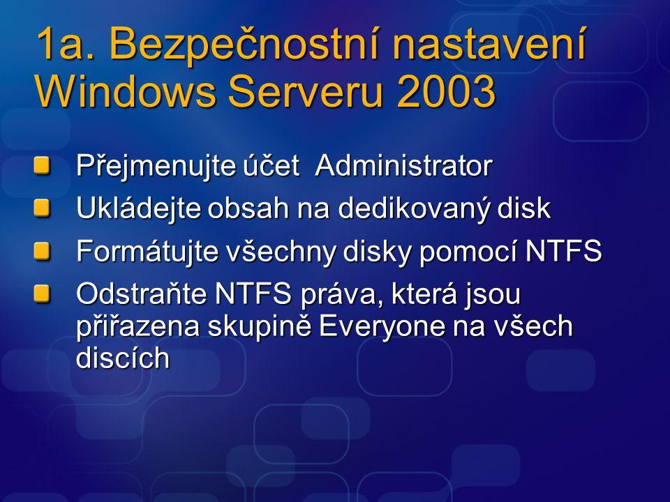 1a. Bezpečnostní nastavení Windows Serveru 2003 Přejmenujte účet Administrator Ukládejte obsah na dedikovaný disk Formátujte všechny disky pomocí NTFS