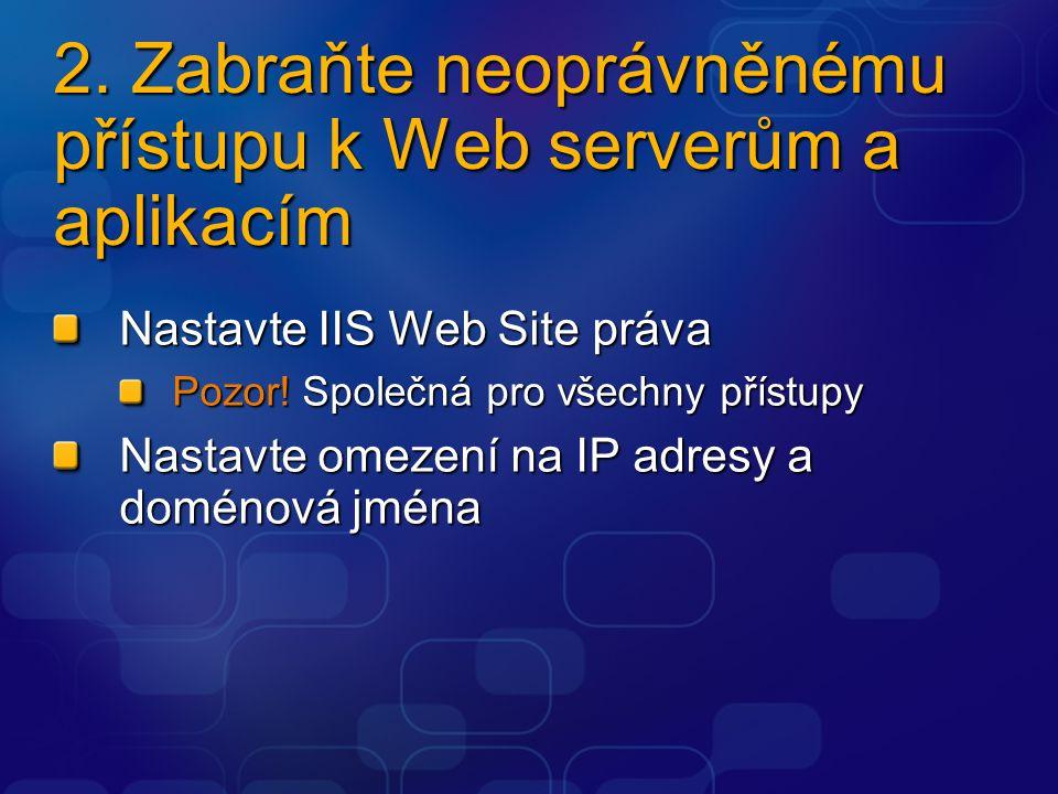 2. Zabraňte neoprávněnému přístupu k Web serverům a aplikacím Nastavte IIS Web Site práva Pozor! Společná pro všechny přístupy Nastavte omezení na IP