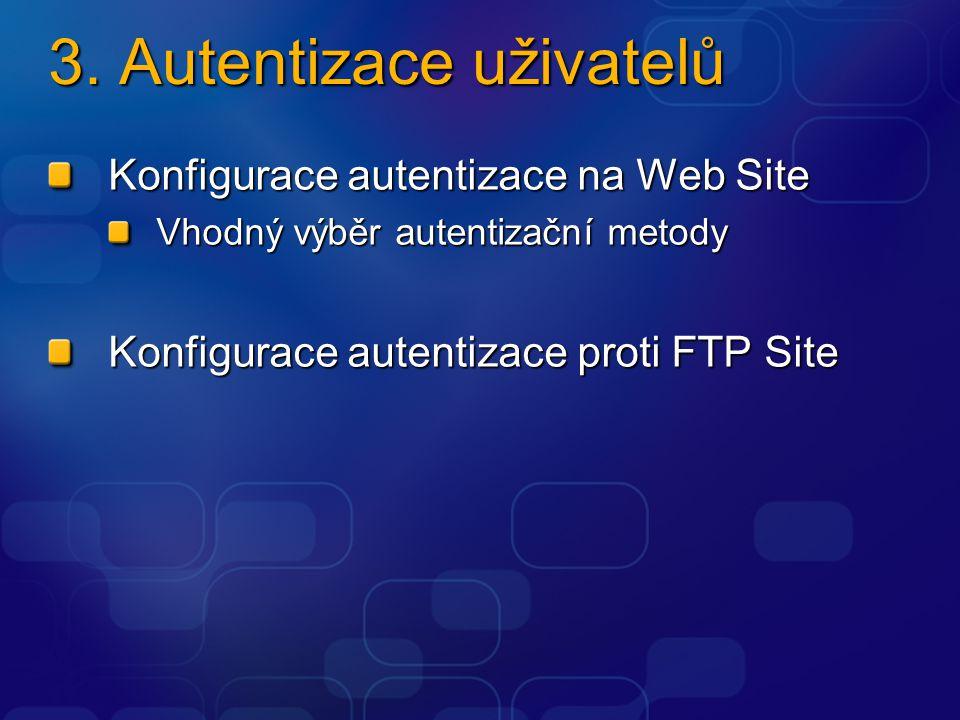 3. Autentizace uživatelů Konfigurace autentizace na Web Site Vhodný výběr autentizační metody Konfigurace autentizace proti FTP Site