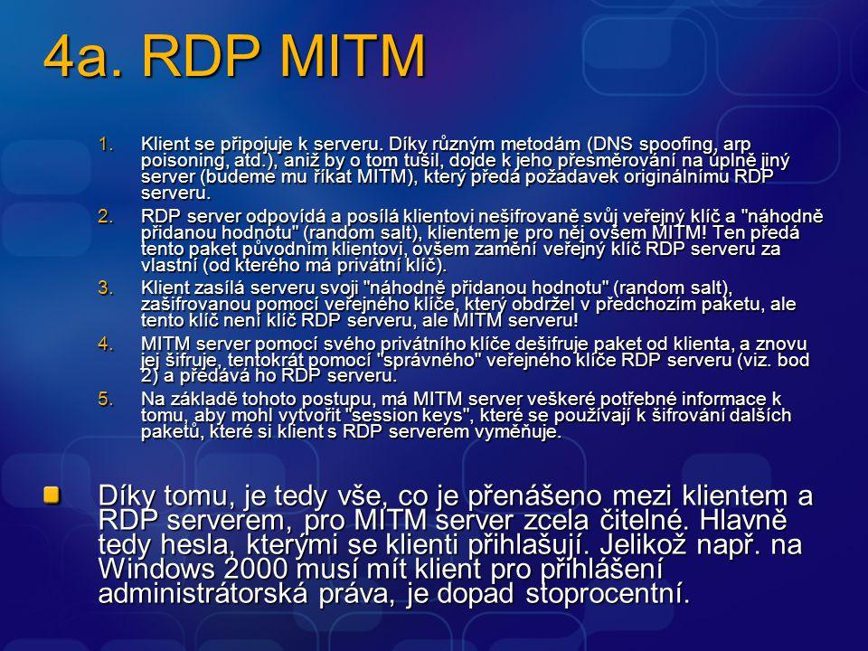4a. RDP MITM 1.Klient se připojuje k serveru. Díky různým metodám (DNS spoofing, arp poisoning, atd.), aniž by o tom tušil, dojde k jeho přesměrování