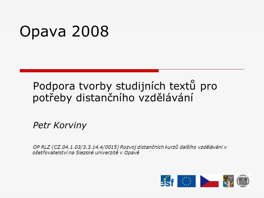 Opava 2008 Podpora tvorby studijních textů pro potřeby distančního vzdělávání Petr Korviny OP RLZ (CZ.04.1.03/3.3.14.4/0015) Rozvoj distančních kurzů dalšího vzdělávání v ošetřovatelství na Slezské univerzitě v Opavě