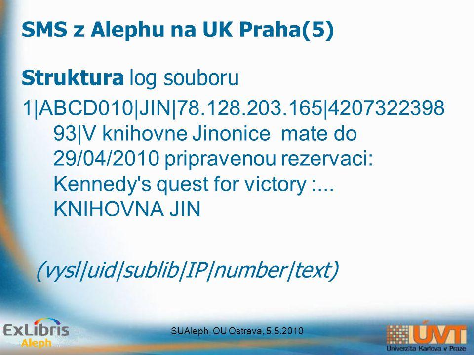 SUAleph, OU Ostrava, 5.5.2010 SMS z Alephu na UK Praha(5) Struktura log souboru 1|ABCD010|JIN|78.128.203.165|4207322398 93|V knihovne Jinonice mate do 29/04/2010 pripravenou rezervaci: Kennedy s quest for victory :...