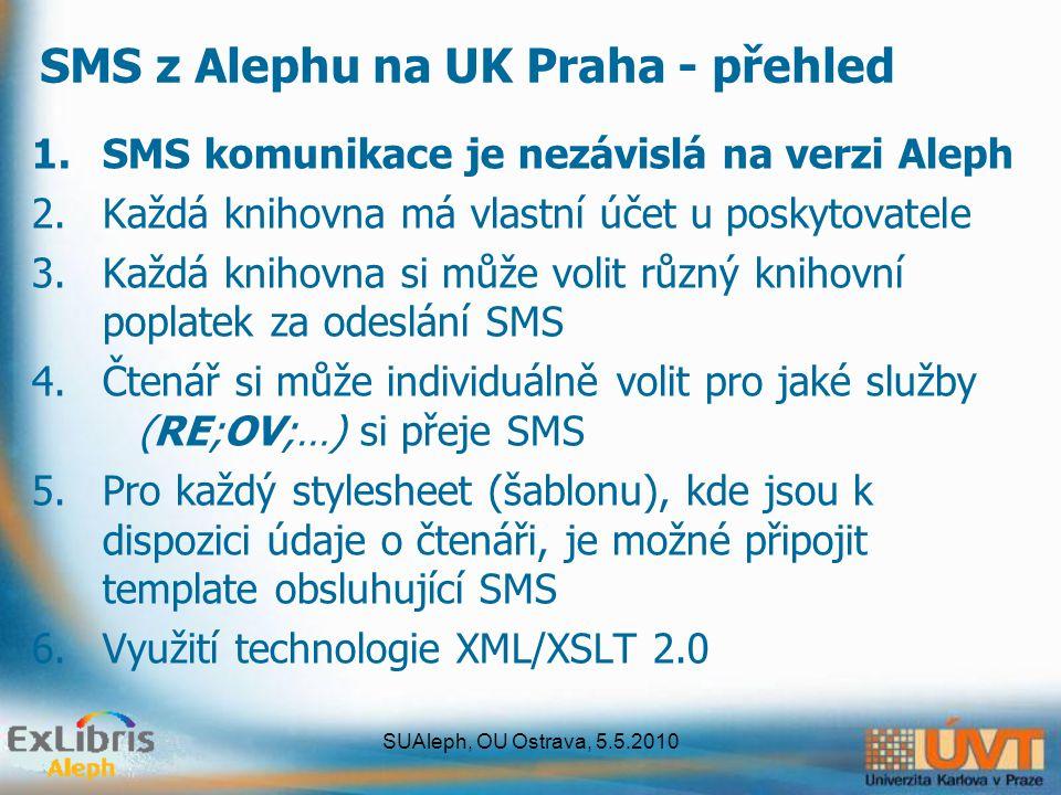 SUAleph, OU Ostrava, 5.5.2010 SMS z Alephu na UK Praha - přehled 1.SMS komunikace je nezávislá na verzi Aleph 2.Každá knihovna má vlastní účet u poskytovatele 3.Každá knihovna si může volit různý knihovní poplatek za odeslání SMS 4.Čtenář si může individuálně volit pro jaké služby (RE;OV;…) si přeje SMS 5.Pro každý stylesheet (šablonu), kde jsou k dispozici údaje o čtenáři, je možné připojit template obsluhující SMS 6.Využití technologie XML/XSLT 2.0
