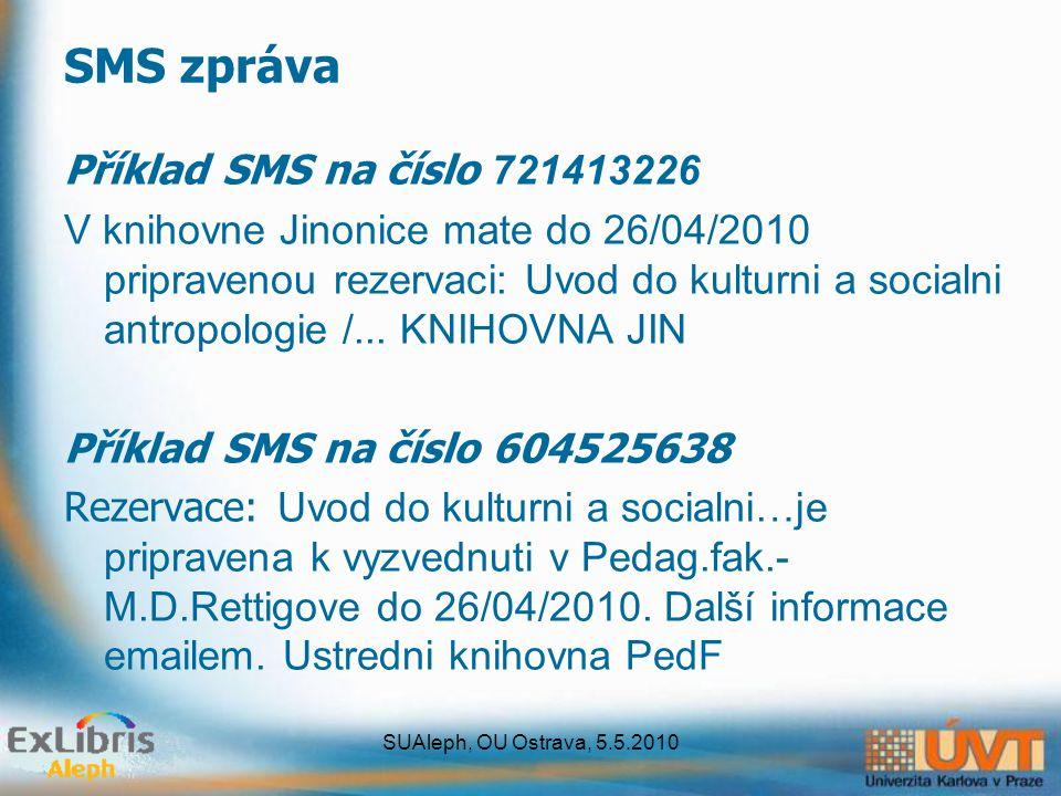 SUAleph, OU Ostrava, 5.5.2010 SMS zpráva Příklad SMS na číslo 721413226 V knihovne Jinonice mate do 26/04/2010 pripravenou rezervaci: Uvod do kulturni