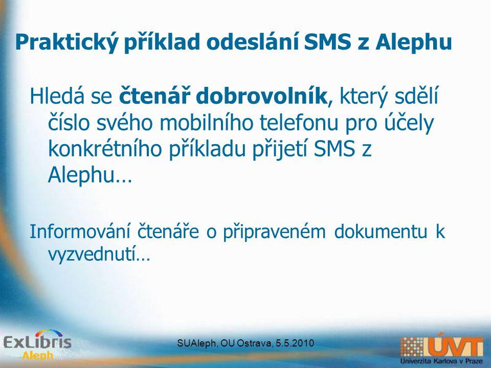 SUAleph, OU Ostrava, 5.5.2010 Hledá se čtenář dobrovolník, který sdělí číslo svého mobilního telefonu pro účely konkrétního příkladu přijetí SMS z Alephu… Informování čtenáře o připraveném dokumentu k vyzvednutí… Praktický příklad odeslání SMS z Alephu