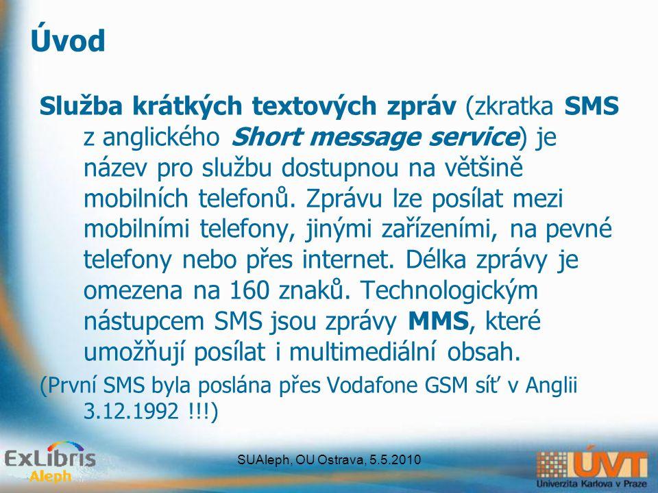 SUAleph, OU Ostrava, 5.5.2010 Koncepce ExLibris – SMS a Aleph 1.v16-18 - neřeší SMS 2.v20 - odeslání SMS je závislé na konfiguraci a aktivaci SMS Proxy AlephPrimoDigitool SMS Proxy SMS Gateway JAVA aplikace běžící pod JBOSS serverem Poskytovatel nebo vlastní SMS server