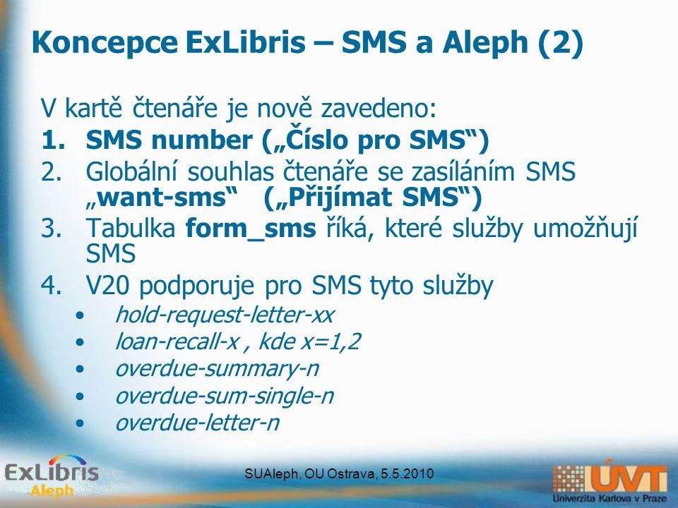 """SUAleph, OU Ostrava, 5.5.2010 Koncepce ExLibris – SMS a Aleph (2) V kartě čtenáře je nově zavedeno: 1.SMS number (""""Číslo pro SMS ) 2.Globální souhlas čtenáře se zasíláním SMS """"want-sms (""""Přijímat SMS ) 3.Tabulka form_sms říká, které služby umožňují SMS 4.V20 podporuje pro SMS tyto služby hold-request-letter-xx loan-recall-x, kde x=1,2 overdue-summary-n overdue-sum-single-n overdue-letter-n"""