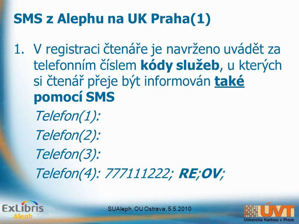 SUAleph, OU Ostrava, 5.5.2010 SMS z Alephu na UK Praha(1) 1.V registraci čtenáře je navrženo uvádět za telefonním číslem kódy služeb, u kterých si čtenář přeje být informován také pomocí SMS Telefon(1): Telefon(2): Telefon(3): Telefon(4): 777111222; RE;OV;