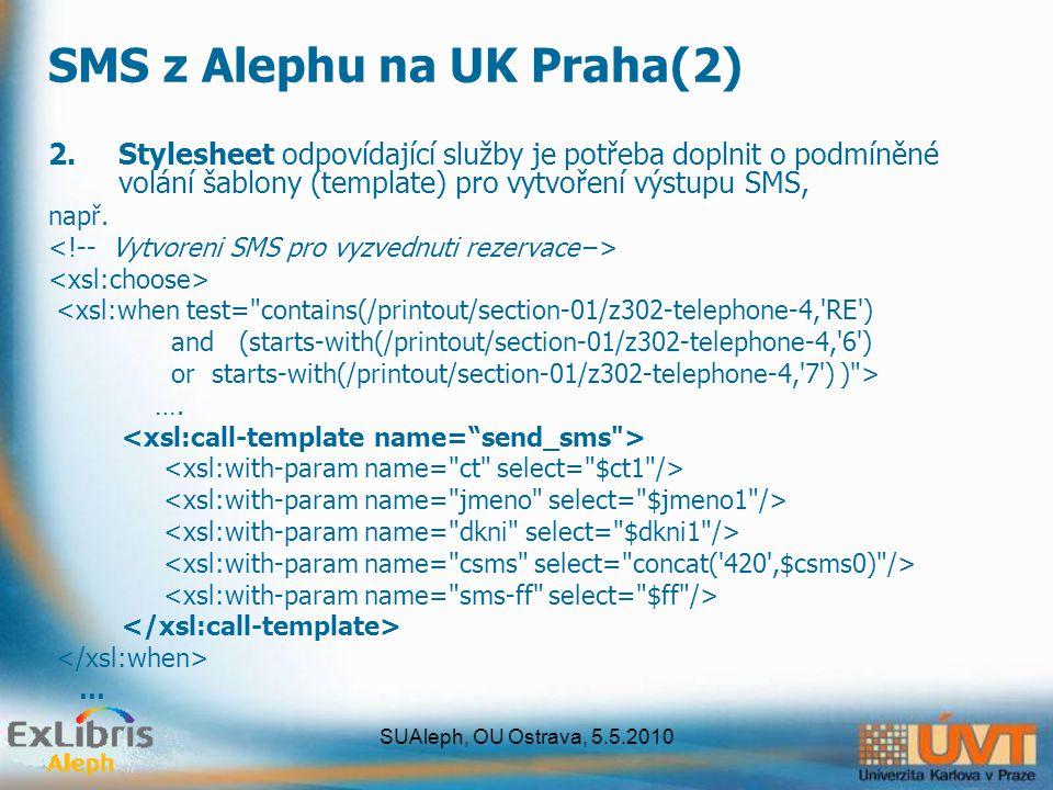 SUAleph, OU Ostrava, 5.5.2010 SMS z Alephu na UK Praha(2) 2.Stylesheet odpovídající služby je potřeba doplnit o podmíněné volání šablony (template) pr