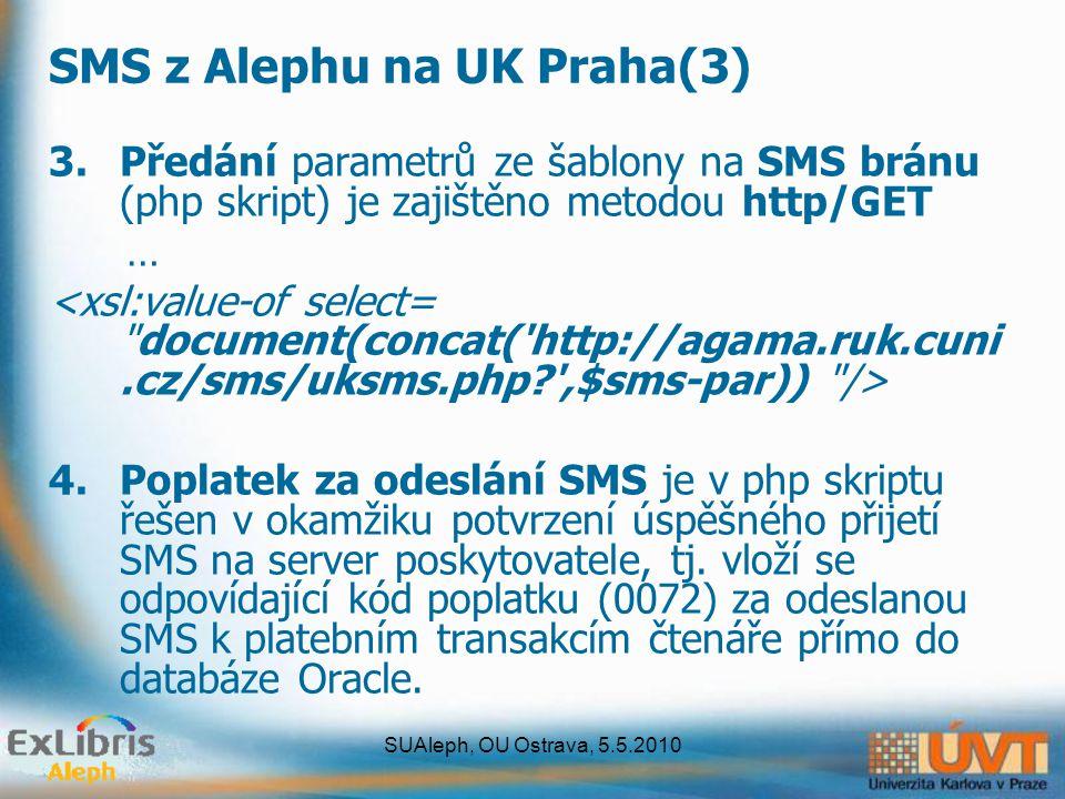 SUAleph, OU Ostrava, 5.5.2010 SMS z Alephu na UK Praha(3) 3.Předání parametrů ze šablony na SMS bránu (php skript) je zajištěno metodou http/GET … 4.Poplatek za odeslání SMS je v php skriptu řešen v okamžiku potvrzení úspěšného přijetí SMS na server poskytovatele, tj.