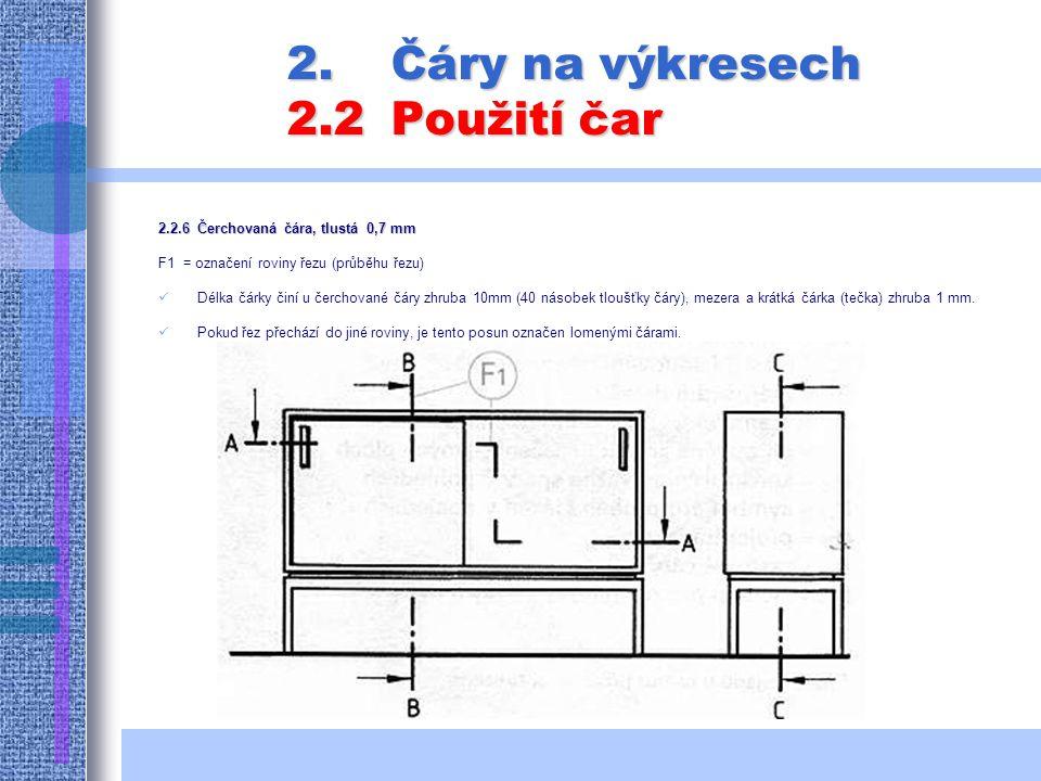 2.Čáry na výkresech 2.2Použití čar 2.2.6Čerchovaná čára, tlustá 0,7 mm F1 = označení roviny řezu (průběhu řezu) Délka čárky činí u čerchované čáry zhruba 10mm (40 násobek tloušťky čáry), mezera a krátká čárka (tečka) zhruba 1 mm.