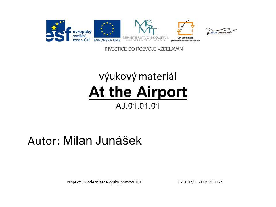 výukový materiál At the Airport AJ.01.01.01 Autor: Milan Junášek Projekt: Modernizace výuky pomocí ICT CZ.1.07/1.5.00/34.1057