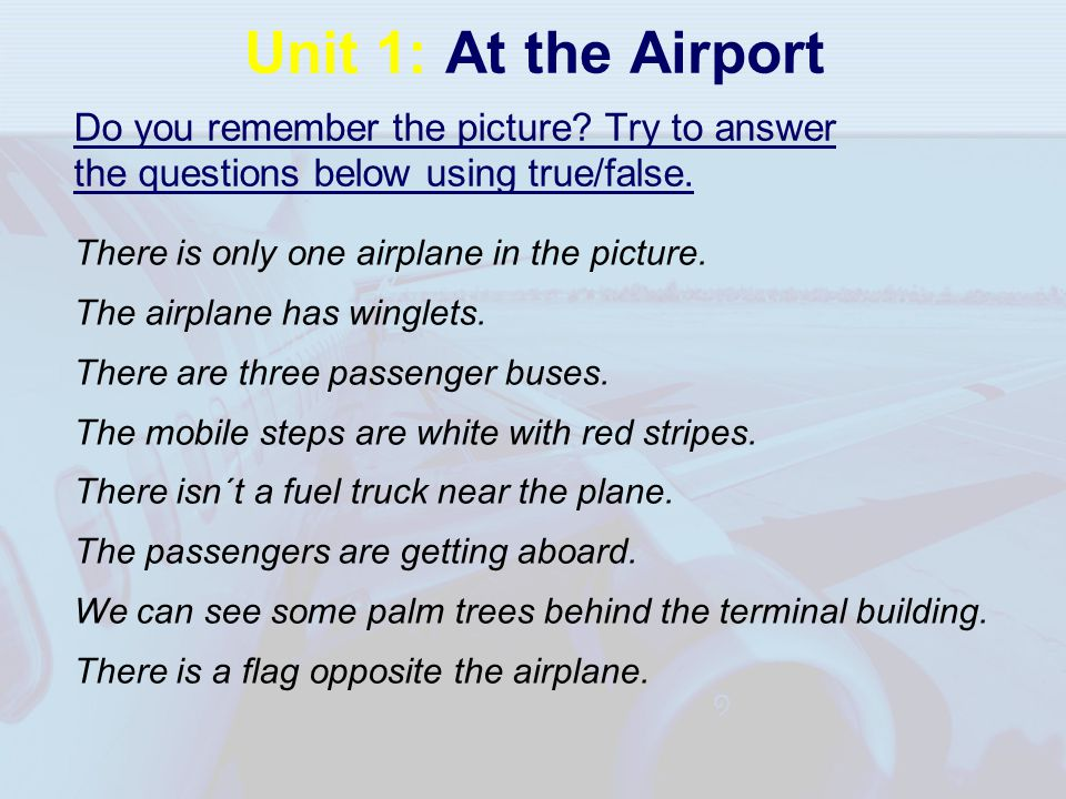 Unit 1: At the Airport Do you remember the picture? Try to answer the questions below using true/false. There is only one airplane in the picture. The