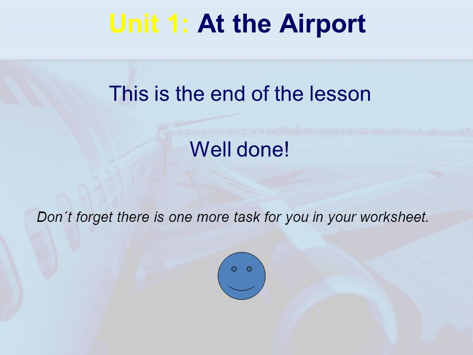 Unit 1: At the Airport This is the end of the lesson Well done! Don´t forget there is one more task for you in your worksheet.