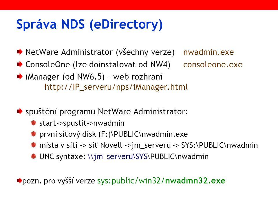 Správa NDS (eDirectory) NetWare Administrator (všechny verze)nwadmin.exe ConsoleOne (lze doinstalovat od NW4)consoleone.exe iManager (od NW6.5) – web rozhraní http://IP_serveru/nps/iManager.html spuštění programu NetWare Administrator: start->spustit->nwadmin první síťový disk (F:)\PUBLIC\nwadmin.exe místa v síti -> síť Novell ->jm_serveru -> SYS:\PUBLIC\nwadmin UNC syntaxe: \\jm_serveru\SYS\PUBLIC\nwadmin pozn.