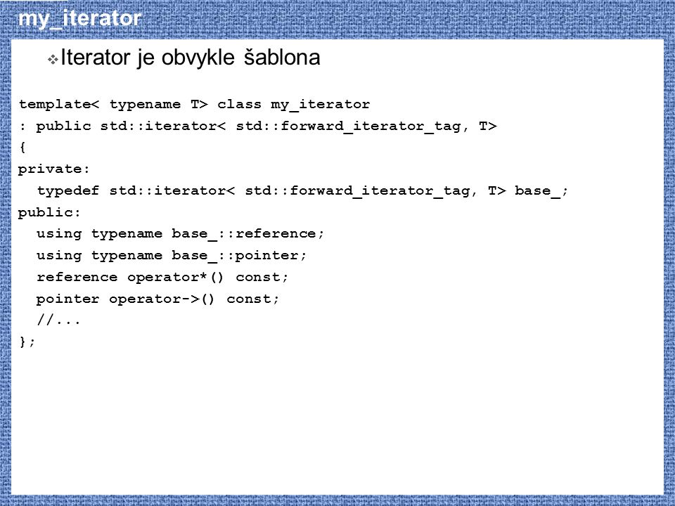 my_iterator  Iterator je obvykle šablona template class my_iterator : public std::iterator { private: typedef std::iterator base_; public: using type