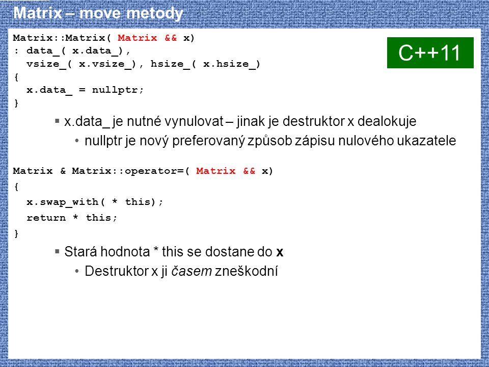 Matrix – move metody Matrix::Matrix( Matrix && x) : data_( x.data_), vsize_( x.vsize_), hsize_( x.hsize_) { x.data_ = nullptr; }  x.data_ je nutné vy
