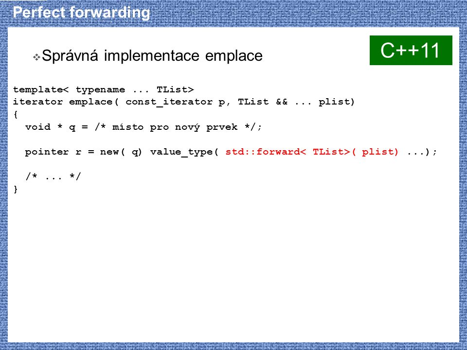 Perfect forwarding  Správná implementace emplace template iterator emplace( const_iterator p, TList &&...