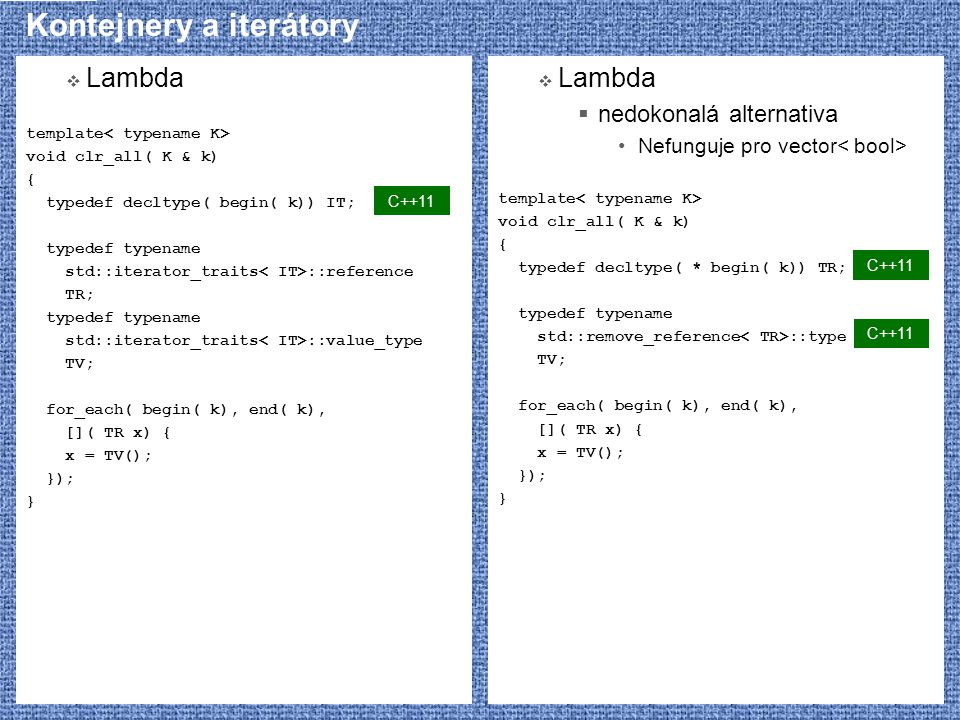 Kategorie iterátorů  Standardní knihovna definuje  Algoritmy mohou pracovat s čímkoliv, co má potřebné operátory  Různé algoritmy mají různé nároky  Norma C++ definuje 5 kategorií iterátorů  random_access  bidirectional  forward  output  input  Kategorie určuje, které syntaktické konstrukce musí iterátor umožňovat  všechny kategorie iterator(I) /* copy constructor */ ++I, I++  output *I = x, *I++ = x  random_access, bidirectional, forward, input I1 = I2 I1 == I2, I1 != I2 I->m /* pokud existuje (*I).m */  input *I /* pouze pro čtení */  random_access, bidirectional, forward iterator() *I /* čtení i zápis */  random_access, bidirectional --I, I--  random_access I += n, I + n, n + I I -= n, I - n, I1 - I2 I[ n] I1 I2, I1 = I2