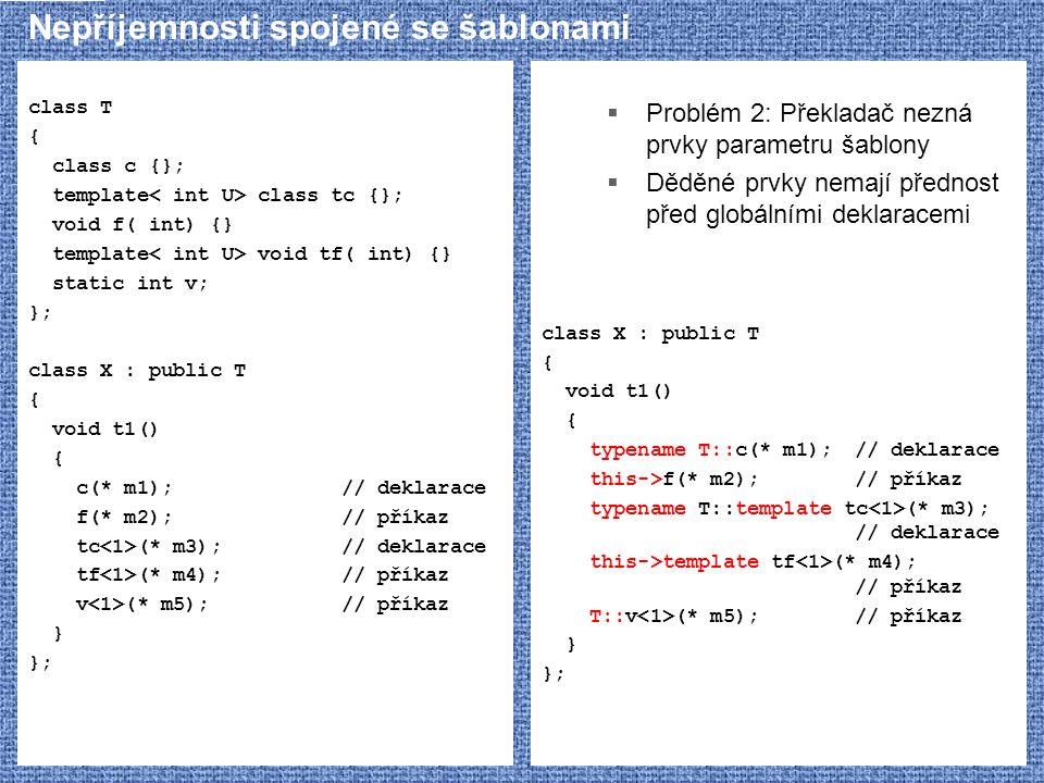 Nepříjemnosti spojené se šablonami class T { class c {}; template class tc {}; void f( int) {} template void tf( int) {} static int v; }; class X : pu