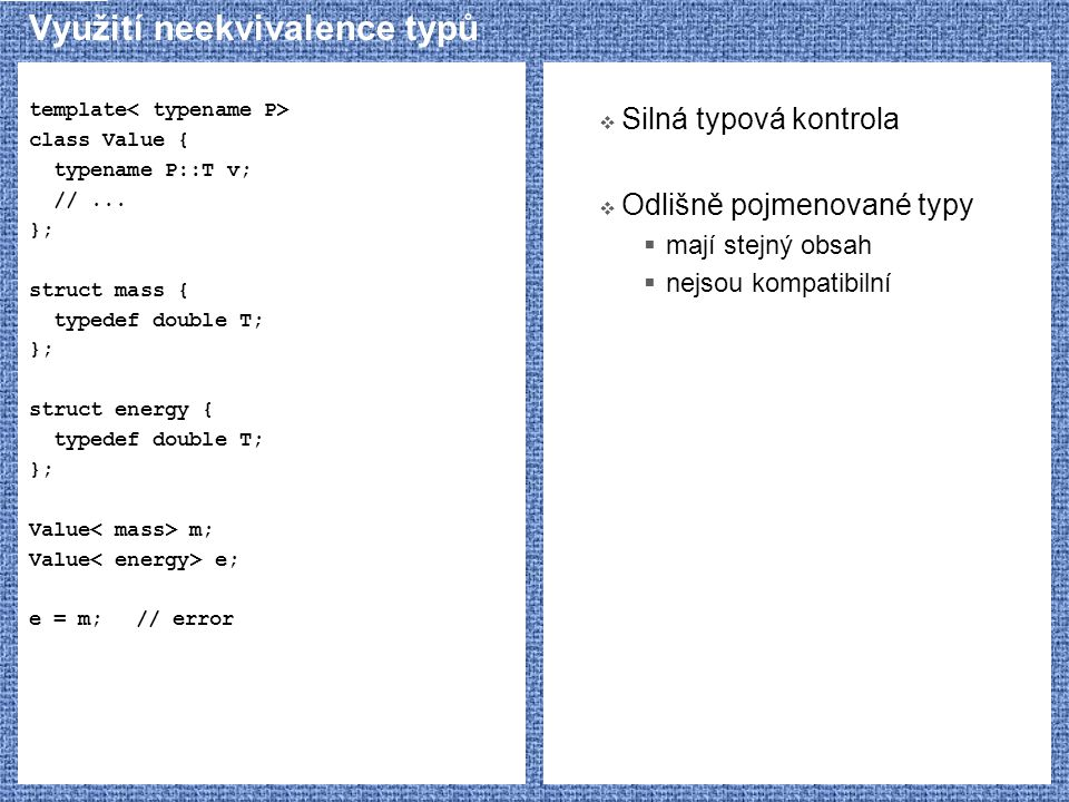 Využití neekvivalence typů template class Value { typename P::T v; //... }; struct mass { typedef double T; }; struct energy { typedef double T; }; Va