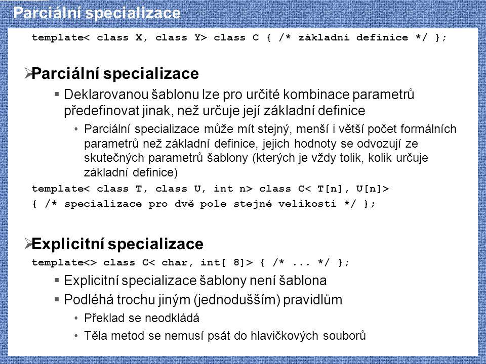 Parciální specializace template class C { /* základní definice */ };  Parciální specializace  Deklarovanou šablonu lze pro určité kombinace parametr