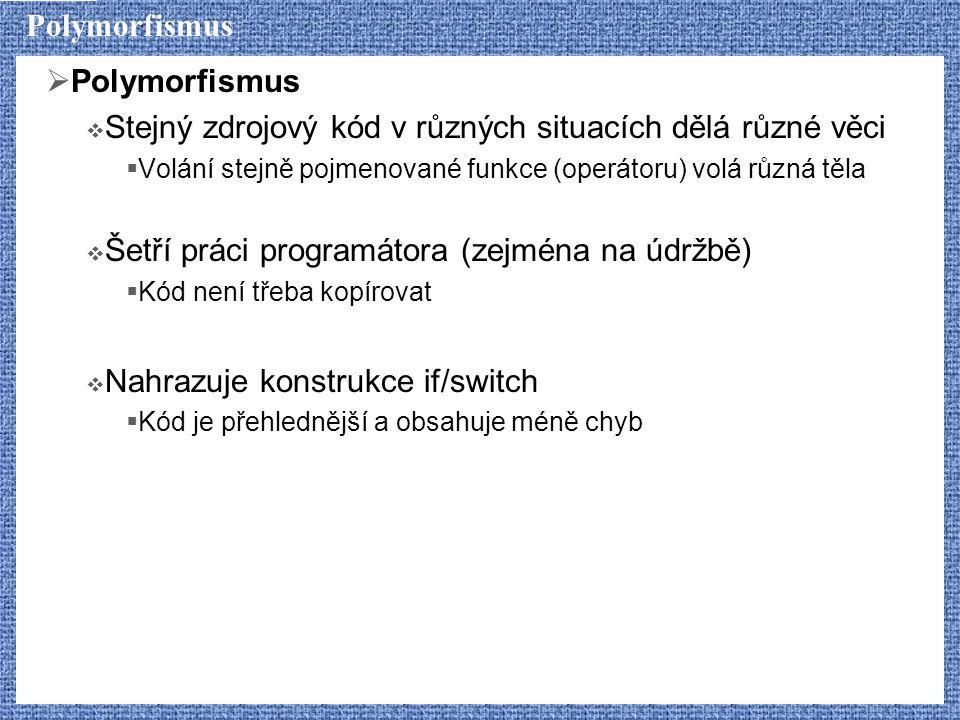 Polymorfismus  Polymorfismus  Stejný zdrojový kód v různých situacích dělá různé věci  Volání stejně pojmenované funkce (operátoru) volá různá těla