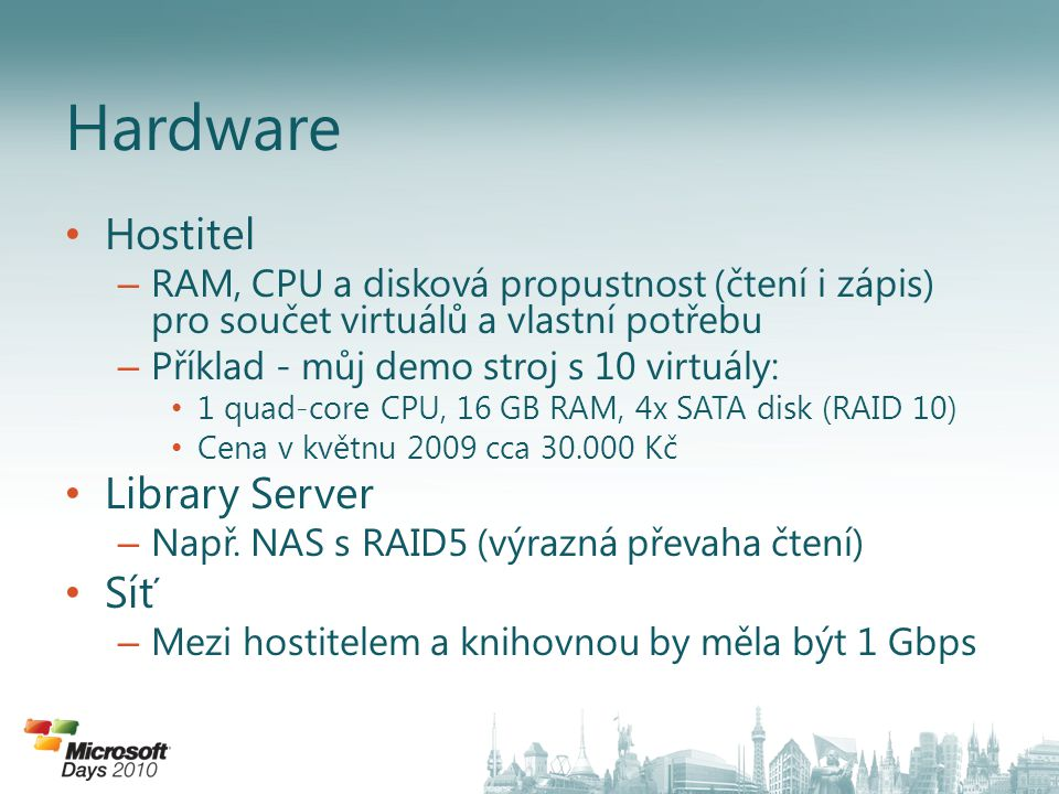 Hostitel – RAM, CPU a disková propustnost (čtení i zápis) pro součet virtuálů a vlastní potřebu – Příklad - můj demo stroj s 10 virtuály: 1 quad-core CPU, 16 GB RAM, 4x SATA disk (RAID 10) Cena v květnu 2009 cca 30.000 Kč Library Server – Např.