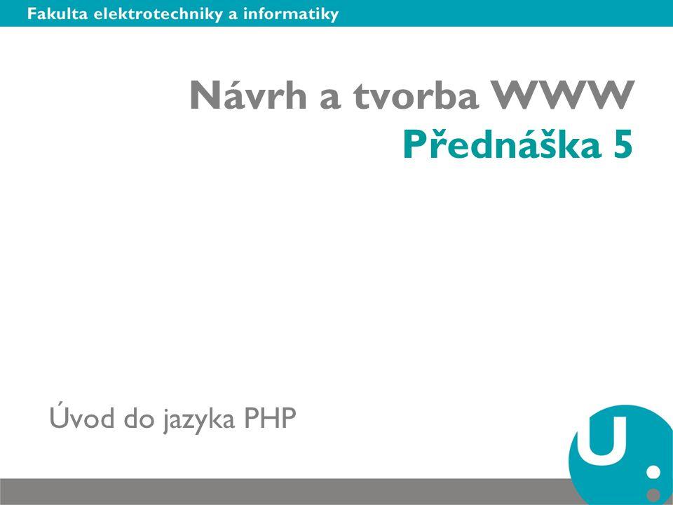 Návrh a tvorba WWW Přednáška 5 Úvod do jazyka PHP