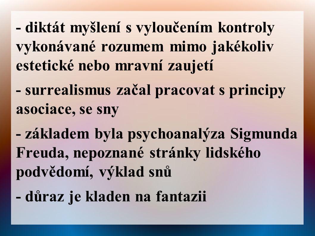 - diktát myšlení s vyloučením kontroly vykonávané rozumem mimo jakékoliv estetické nebo mravní zaujetí - surrealismus začal pracovat s principy asociace, se sny - základem byla psychoanalýza Sigmunda Freuda, nepoznané stránky lidského podvědomí, výklad snů - důraz je kladen na fantazii