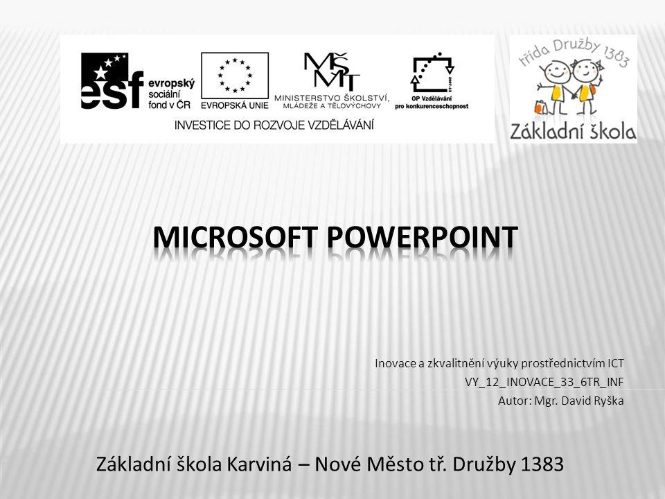Název vzdělávacího materiáluMicrosoft PowerPoint Číslo vzdělávacího materiáluVY_12_INOVACE_33_6TR_INF Číslo šablonyI/2 AutorRyška David, Mgr.