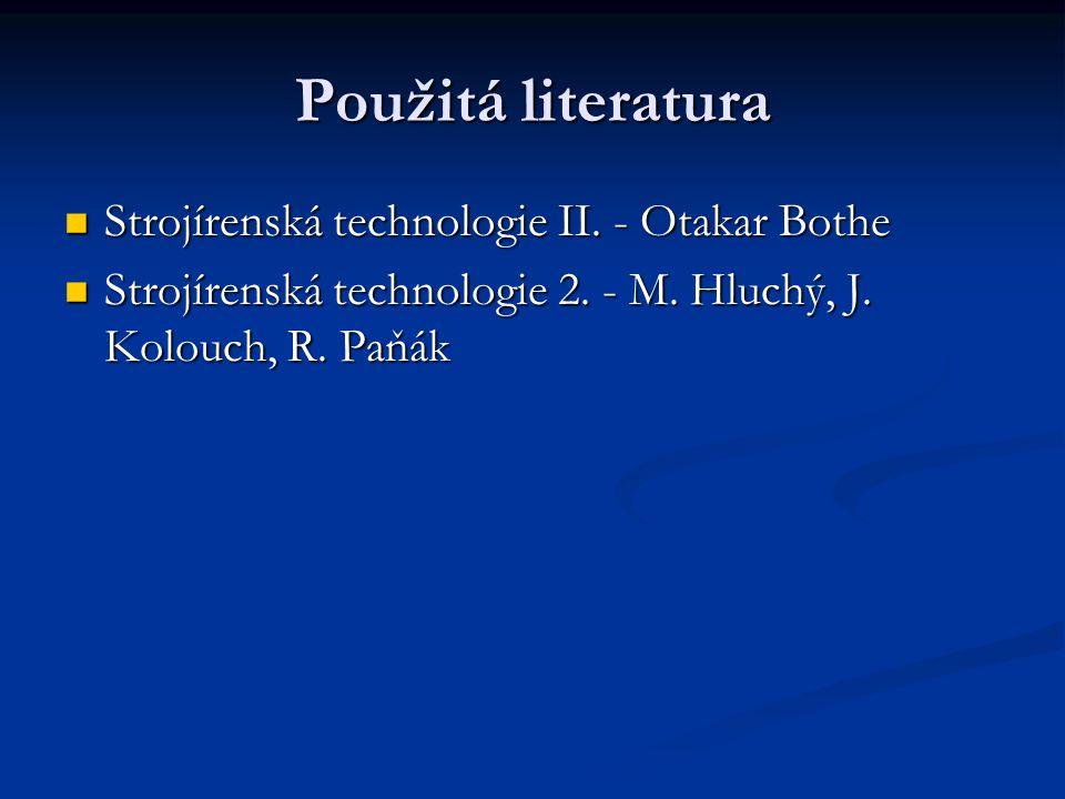 Použitá literatura Strojírenská technologie II. - Otakar Bothe Strojírenská technologie II. - Otakar Bothe Strojírenská technologie 2. - M. Hluchý, J.
