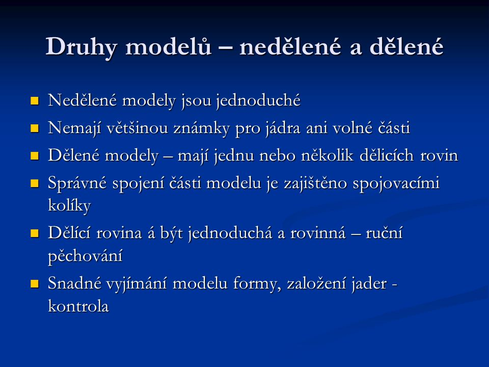 Druhy modelů – nedělené a dělené Nedělené modely jsou jednoduché Nedělené modely jsou jednoduché Nemají většinou známky pro jádra ani volné části Nemají většinou známky pro jádra ani volné části Dělené modely – mají jednu nebo několik dělicích rovin Dělené modely – mají jednu nebo několik dělicích rovin Správné spojení části modelu je zajištěno spojovacími kolíky Správné spojení části modelu je zajištěno spojovacími kolíky Dělící rovina á být jednoduchá a rovinná – ruční pěchování Dělící rovina á být jednoduchá a rovinná – ruční pěchování Snadné vyjímání modelu formy, založení jader - kontrola Snadné vyjímání modelu formy, založení jader - kontrola