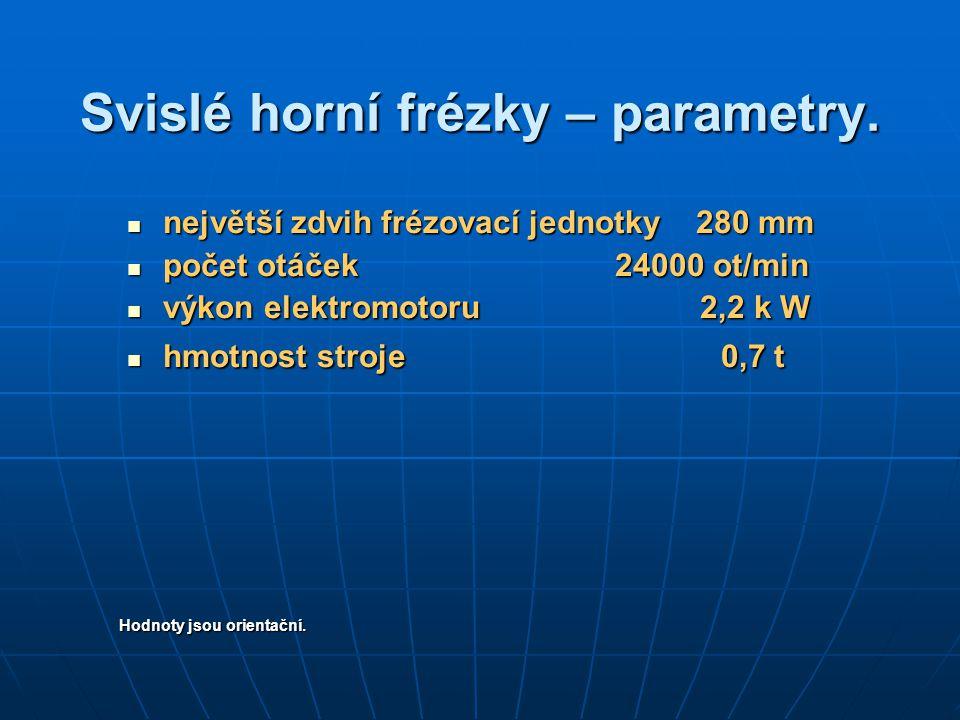 Svislé horní frézky – parametry. největší zdvih frézovací jednotky 280 mm největší zdvih frézovací jednotky 280 mm počet otáček 24000 ot/min počet otá
