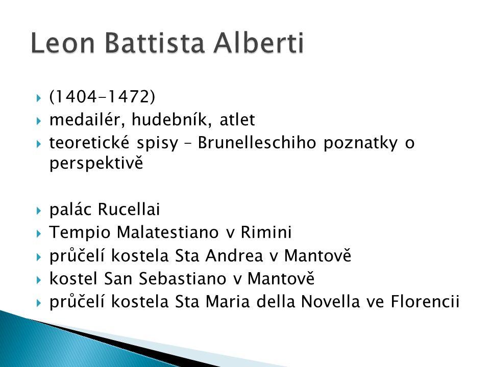  (1404-1472)  medailér, hudebník, atlet  teoretické spisy – Brunelleschiho poznatky o perspektivě  palác Rucellai  Tempio Malatestiano v Rimini  průčelí kostela Sta Andrea v Mantově  kostel San Sebastiano v Mantově  průčelí kostela Sta Maria della Novella ve Florencii