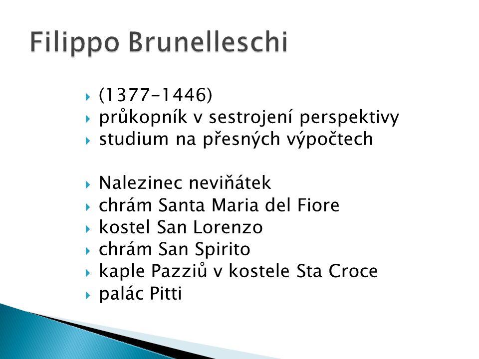  (1377-1446)  průkopník v sestrojení perspektivy  studium na přesných výpočtech  Nalezinec neviňátek  chrám Santa Maria del Fiore  kostel San Lorenzo  chrám San Spirito  kaple Pazziů v kostele Sta Croce  palác Pitti